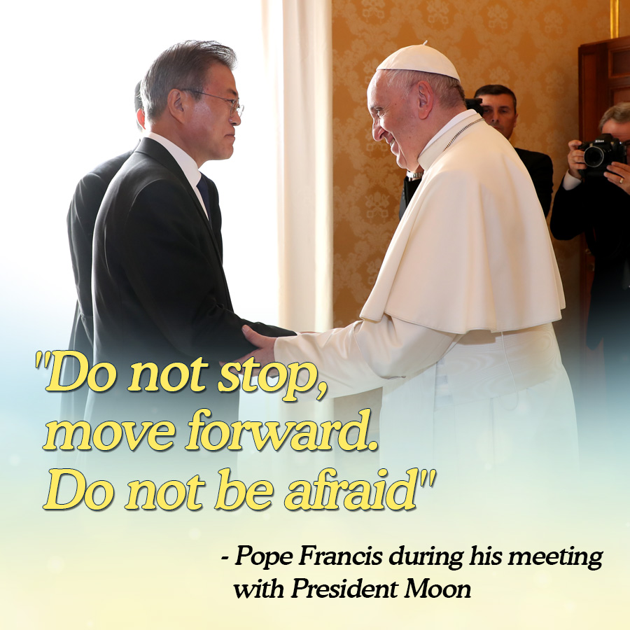 """""""Do not stop, move forward. Do not be afraid""""<br> - Pope Francis during his meeting with President Moon"""