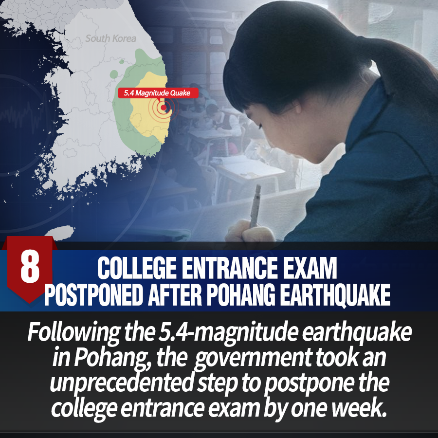 8. College entrance exam postponed after Pohang earthquake<br> Following the 5.4-magnitude earthquake in Pohang, the  government took an unprecedented step to postpone the college entrance exam by one week.