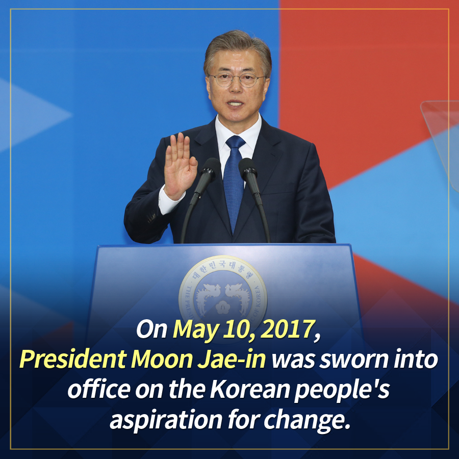 On May 10, 2017, President Moon Jae-in was sworn into office on the Korean people's aspiration for change.