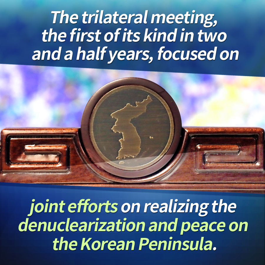 The trilateral meeting, the first of its kind in two and a half years, focused on  joint efforts on realizing the denuclearization and peace on the Korean Peninsula.