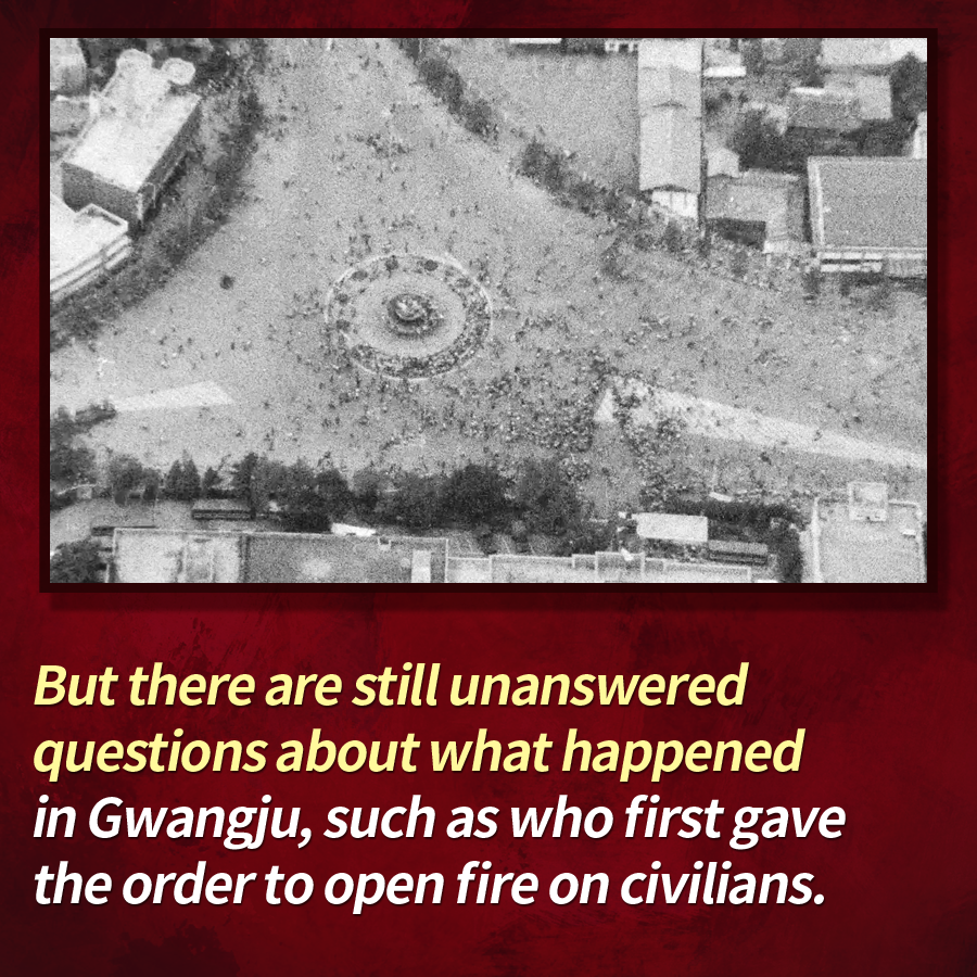 But there are still unanswered questions about what happened in Gwangju, such as who first gave the order to open fire on civilians.