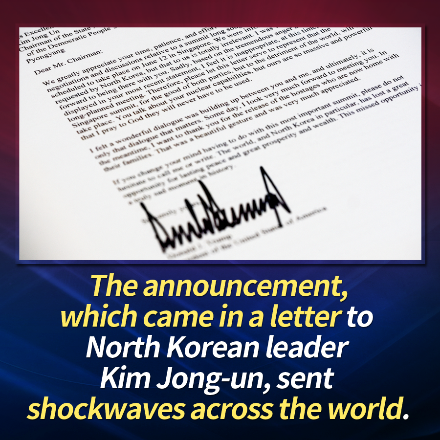 The announcement, which came in a letter to North Korean leader Kim Jong-un, sent shockwaves across the world.