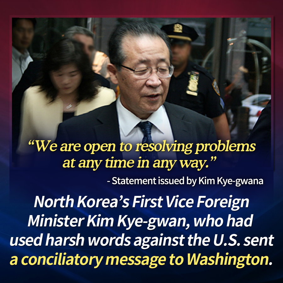 """""""We are open to resolving problems at any time in any way.""""- Statement issued by Kim Kye-gwan<br> North Korea's First Vice Foreign Minister Kim Kye-gwan, who had used harsh words against the U.S. sent a conciliatory message to Washington."""