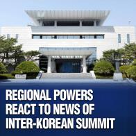 Regional Powers React to News of Inter-Korean Summit